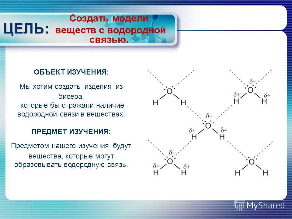 Создать модели веществ с водородной связью. ЦЕЛЬ: ОБЪЕКТ ИЗУЧЕНИЯ: Мы хотим создать изделия из бисера, которые бы отражали наличие водородной связи в веществах. ПРЕДМЕТ ИЗУЧЕНИЯ: Предметом нашего изучения будут вещества, которые могут образовывать во