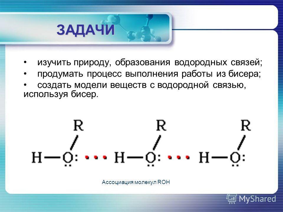 ЗАДАЧИ изучить природу, образования водородных связей; продумать процесс выполнения работы из бисера; создать модели веществ с водородной связью, используя бисер. Ассоциация молекул ROH