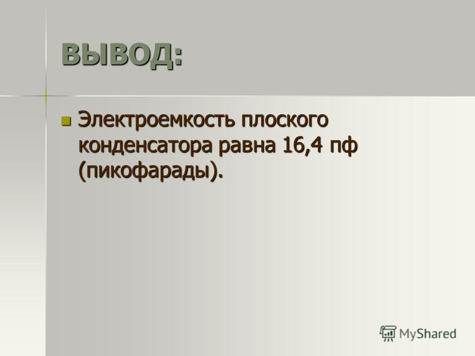 ВЫВОД: Электроемкость плоского конденсатора равна 16,4 пф (пикофарады). Электроемкость плоского конденсатора равна 16,4 пф (пикофарады).