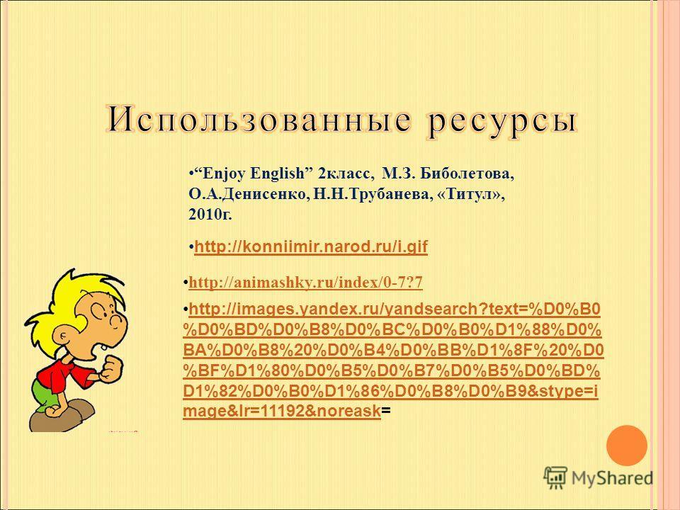 Enjoy English 2класс, М.З. Биболетова, О.А.Денисенко, Н.Н.Трубанева, «Титул», 2010г. http://konniimir.narod.ru/i.gif http://images.yandex.ru/yandsearch?text=%D0%B0 %D0%BD%D0%B8%D0%BC%D0%B0%D1%88%D0% BA%D0%B8%20%D0%B4%D0%BB%D1%8F%20%D0 %BF%D1%80%D0%B5