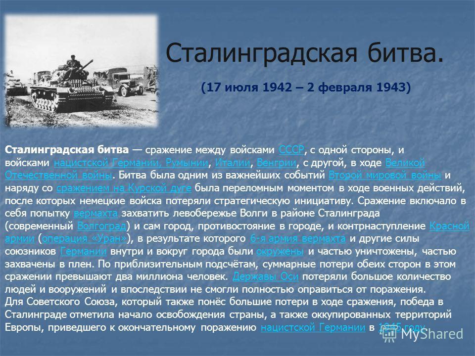 Сталинградская битва. Сталинградская битва сражение между войсками СССР, с одной стороны, и войсками нацистской Германии, Румынии, Италии, Венгрии, с другой, в ходе Великой Отечественной войны. Битва была одним из важнейших событий Второй мировой вой