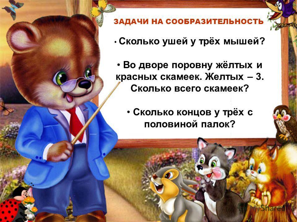 ЗАДАЧИ НА СООБРАЗИТЕЛЬНОСТЬ Сколько ушей у трёх мышей? Во дворе поровну жёлтых и красных скамеек. Желтых – 3. Сколько всего скамеек? Сколько концов у трёх с половиной палок?