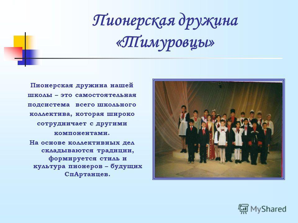 Пионерская дружина «Тимуровцы» Пионерская дружина нашей школы – это самостоятельная подсистема всего школьного коллектива, которая широко сотрудничает с другими компонентами. На основе коллективных дел складываются традиции, формируется стиль и культ