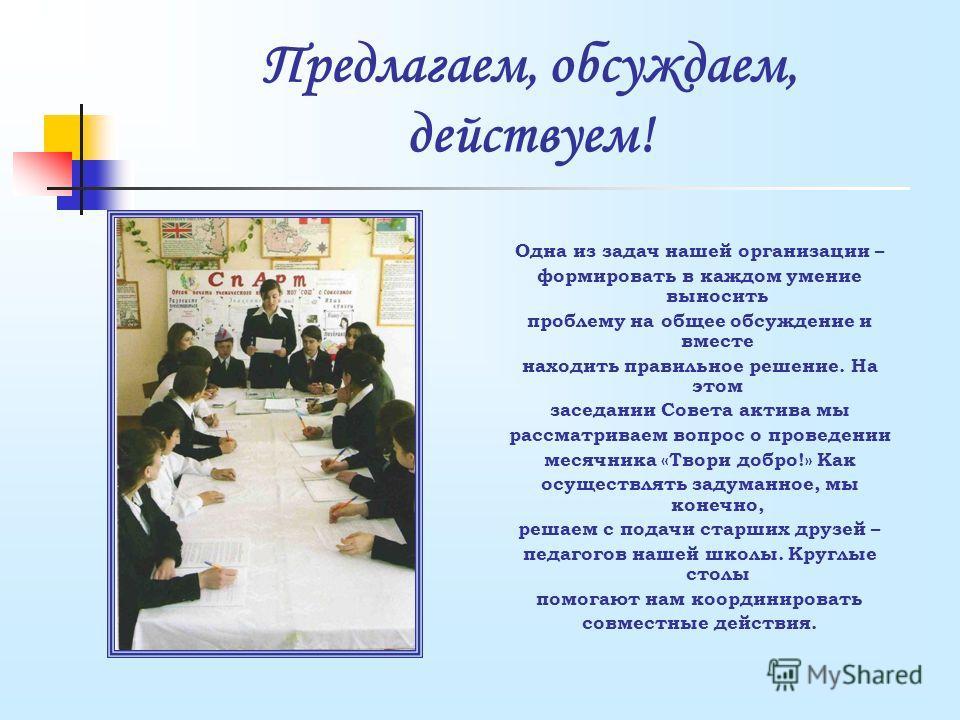Предлагаем, обсуждаем, действуем! Одна из задач нашей организации – формировать в каждом умение выносить проблему на общее обсуждение и вместе находить правильное решение. На этом заседании Совета актива мы рассматриваем вопрос о проведении месячника