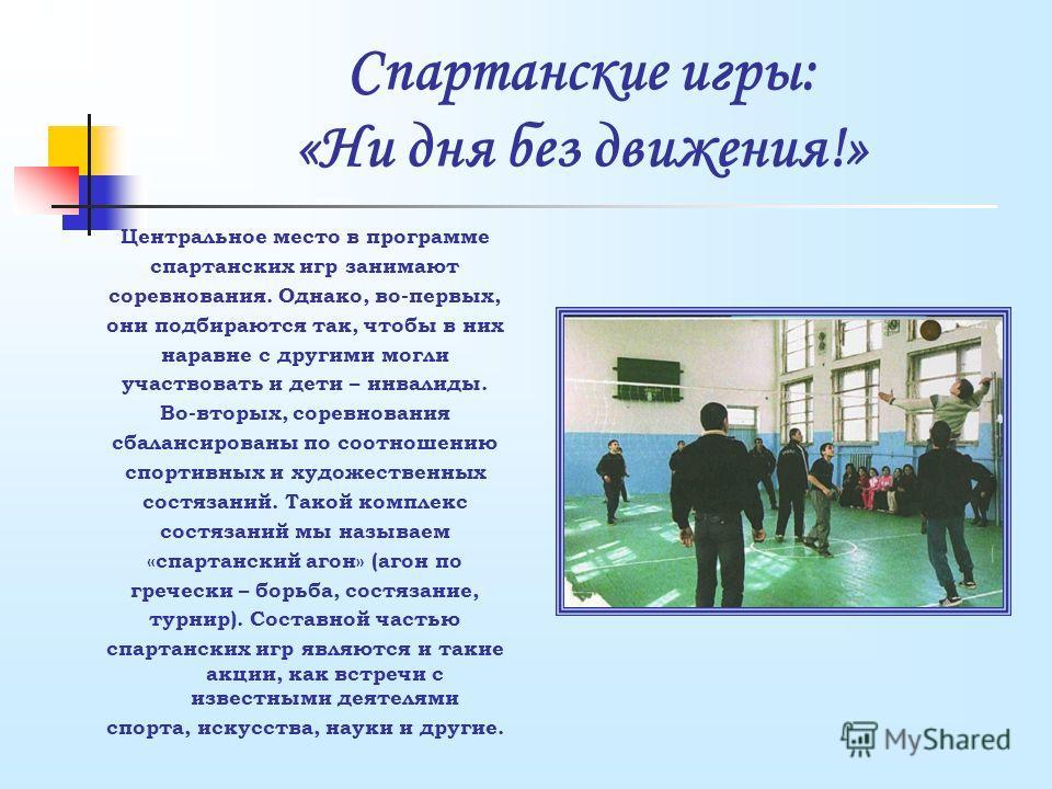 Спартанские игры: «Ни дня без движения!» Центральное место в программе спартанских игр занимают соревнования. Однако, во-первых, они подбираются так, чтобы в них наравне с другими могли участвовать и дети – инвалиды. Во-вторых, соревнования сбалансир