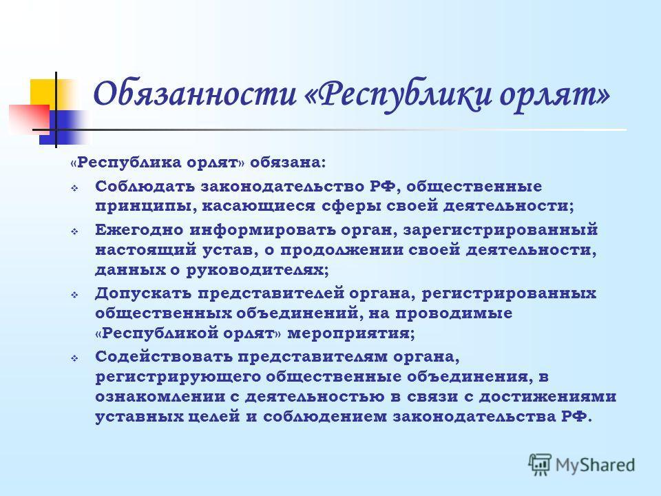 Обязанности «Республики орлят» «Республика орлят» обязана: Соблюдать законодательство РФ, общественные принципы, касающиеся сферы своей деятельности; Ежегодно информировать орган, зарегистрированный настоящий устав, о продолжении своей деятельности,