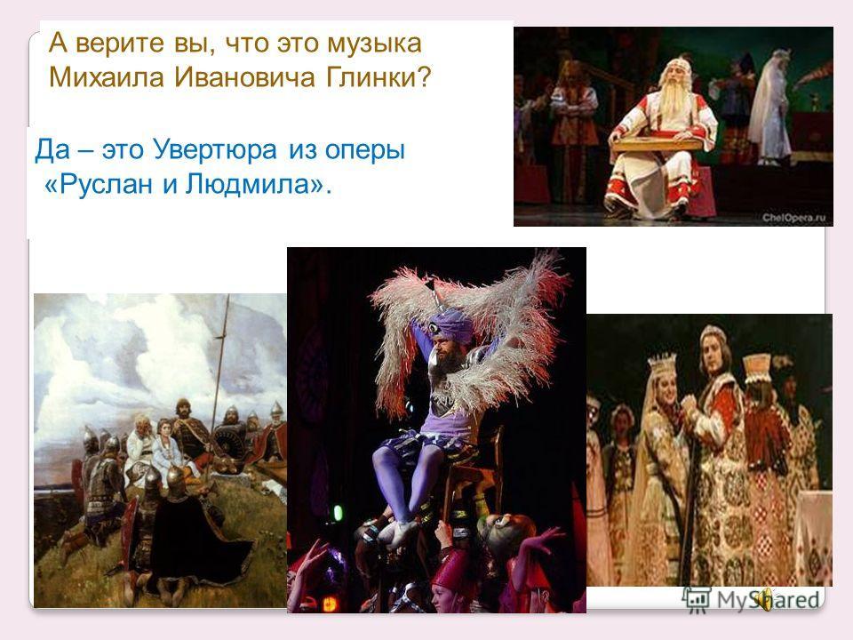 А верите вы, что это музыка Михаила Ивановича Глинки? НЕТ – ЭТО музыка Сергея Сергеевича Прокофьева.