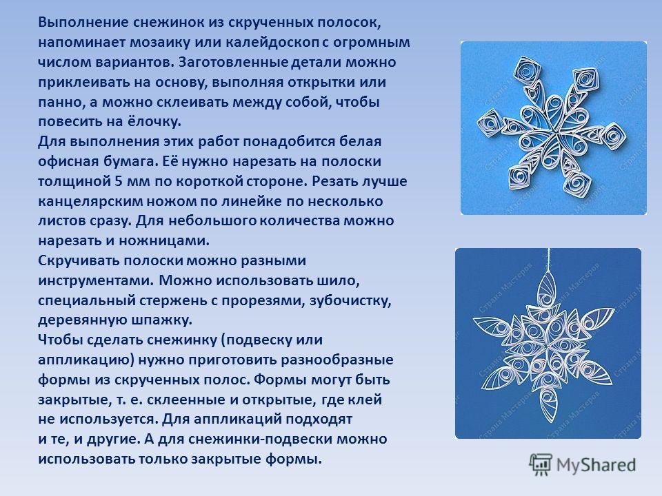 Выполнение снежинок из скрученных полосок, напоминает мозаику или калейдоскоп с огромным числом вариантов. Заготовленные детали можно приклеивать на основу, выполняя открытки или панно, а можно склеивать между собой, чтобы повесить на ёлочку. Для вып