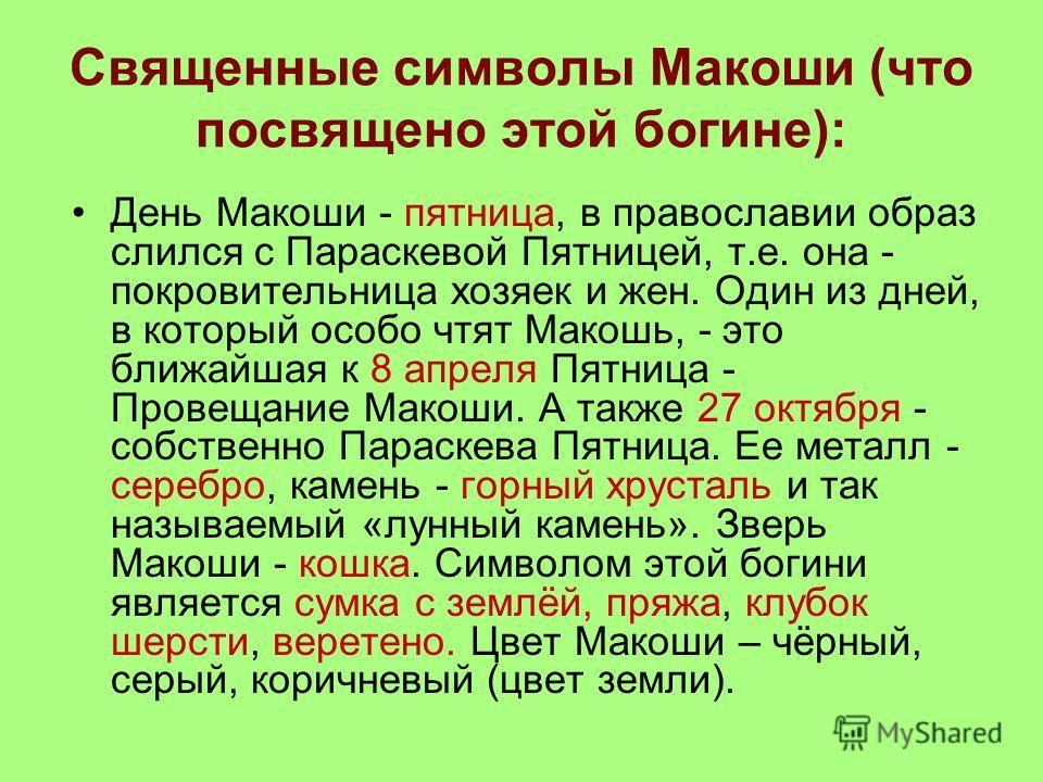 Священные символы Макоши (что посвящено этой богине): День Макоши - пятница, в православии образ слился с Параскевой Пятницей, т.е. она - покровительница хозяек и жен. Один из дней, в который особо чтят Макошь, - это ближайшая к 8 апреля Пятница - Пр
