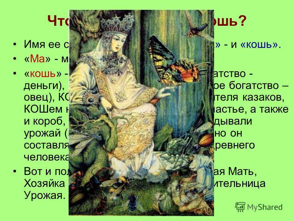 Что означает имя Макошь? Имя ее состояло из двух частей: «ма» - и «кошь». «Ма» - мать, мама. «кошь» - КОШелёк (где хранится богатство - деньги), КОШара (куда загоняют живое богатство – овец), КОШевым называли предводителя казаков, КОШем называли судь