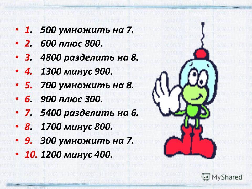 1.500 умножить на 7. 2.600 плюс 800. 3.4800 разделить на 8. 4.1300 минус 900. 5.700 умножить на 8. 6.900 плюс 300. 7.5400 разделить на 6. 8.1700 минус 800. 9.300 умножить на 7. 10.1200 минус 400.