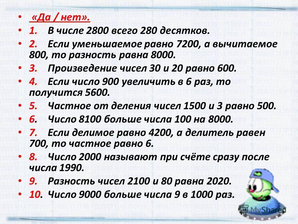 «Да / нет». 1.В числе 2800 всего 280 десятков. 2.Если уменьшаемое равно 7200, а вычитаемое 800, то разность равна 8000. 3.Произведение чисел 30 и 20 равно 600. 4.Если число 900 увеличить в 6 раз, то получится 5600. 5.Частное от деления чисел 1500 и 3
