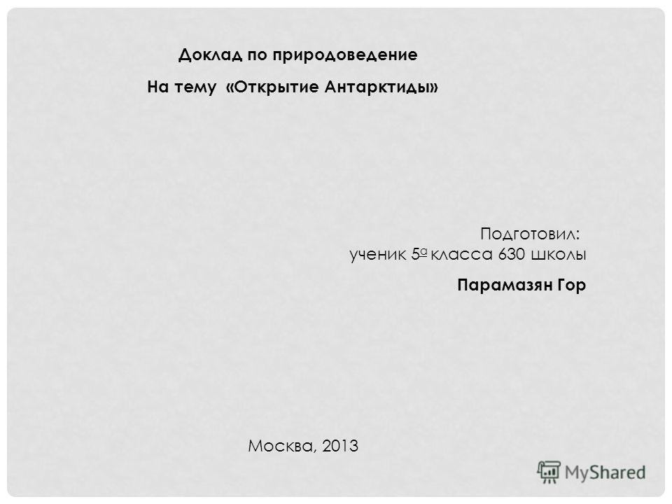 Доклад по природоведение На тему «Открытие Антарктиды» Подготовил: ученик 5 а класса 630 школы Парамазян Гор Москва, 2013