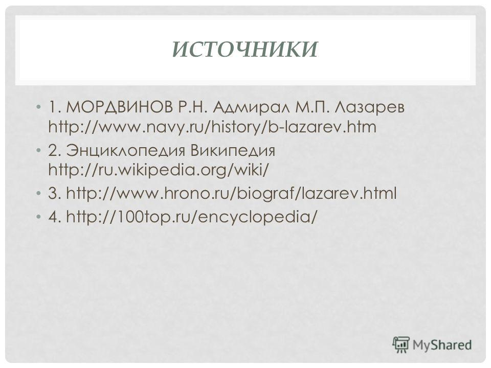 ИСТОЧНИКИ 1. МОРДВИНОВ Р.Н. Адмирал М.П. Лазарев http://www.navy.ru/history/b-lazarev.htm 2. Энциклопедия Википедия http://ru.wikipedia.org/wiki/ 3. http://www.hrono.ru/biograf/lazarev.html 4. http://100top.ru/encyclopedia/