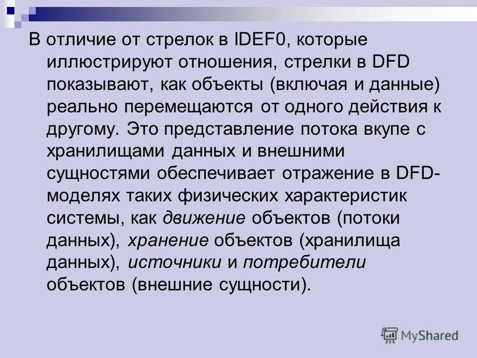В отличие от стрелок в IDEF0, которые иллюстрируют отношения, стрелки в DFD показывают, как объекты (включая и данные) реально перемещаются от одного действия к другому. Это представление потока вкупе с хранилищами данных и внешними сущностями обеспе