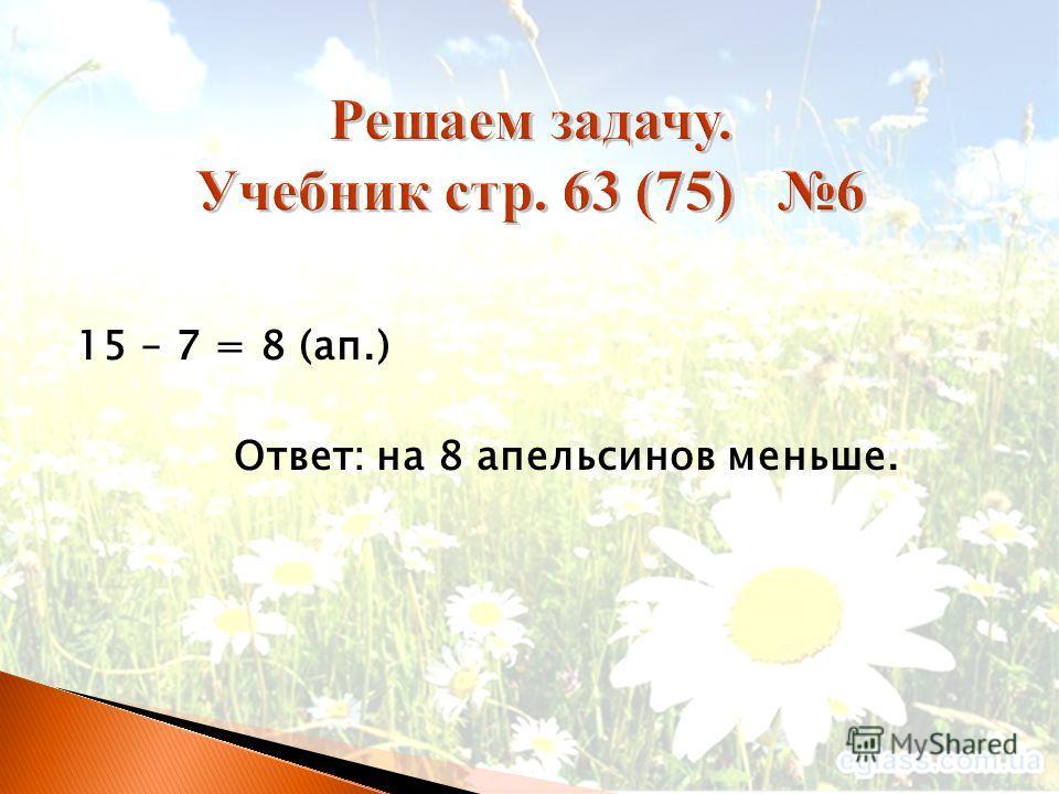 15 – 7 = 8 (ап.) Ответ: на 8 апельсинов меньше.