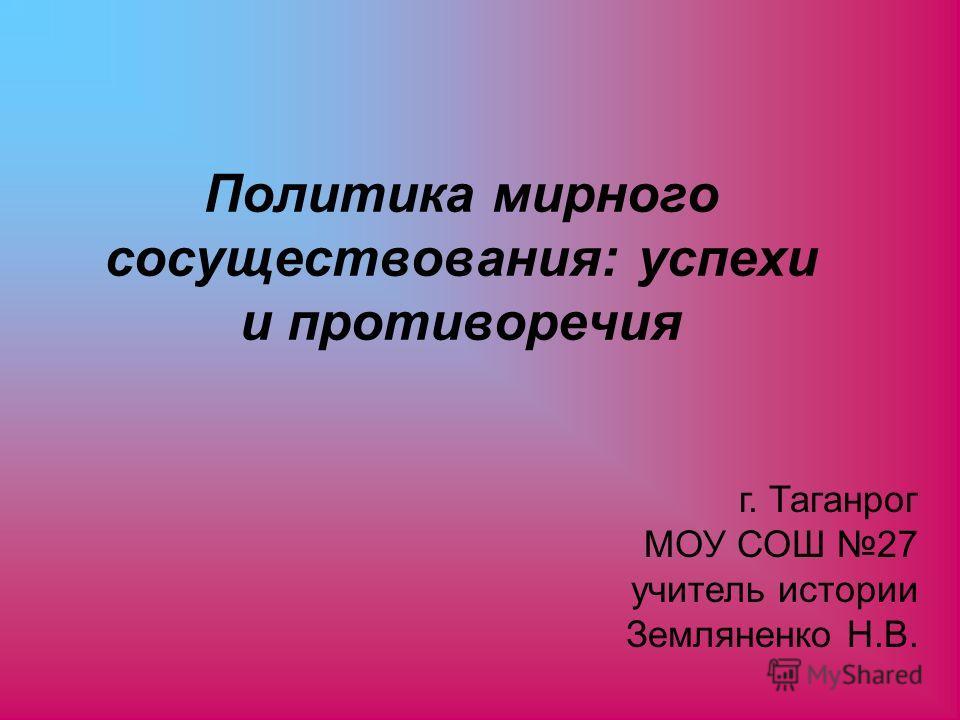 Политика мирного сосуществования: успехи и противоречия г. Таганрог МОУ СОШ 27 учитель истории Земляненко Н.В.