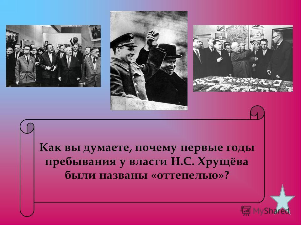 Как вы думаете, почему первые годы пребывания у власти Н.С. Хрущёва были названы «оттепелью»?