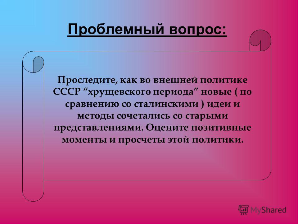 Проследите, как во внешней политике СССР хрущевского периода новые ( по сравнению со сталинскими ) идеи и методы сочетались со старыми представлениями. Оцените позитивные моменты и просчеты этой политики. Проблемный вопрос: