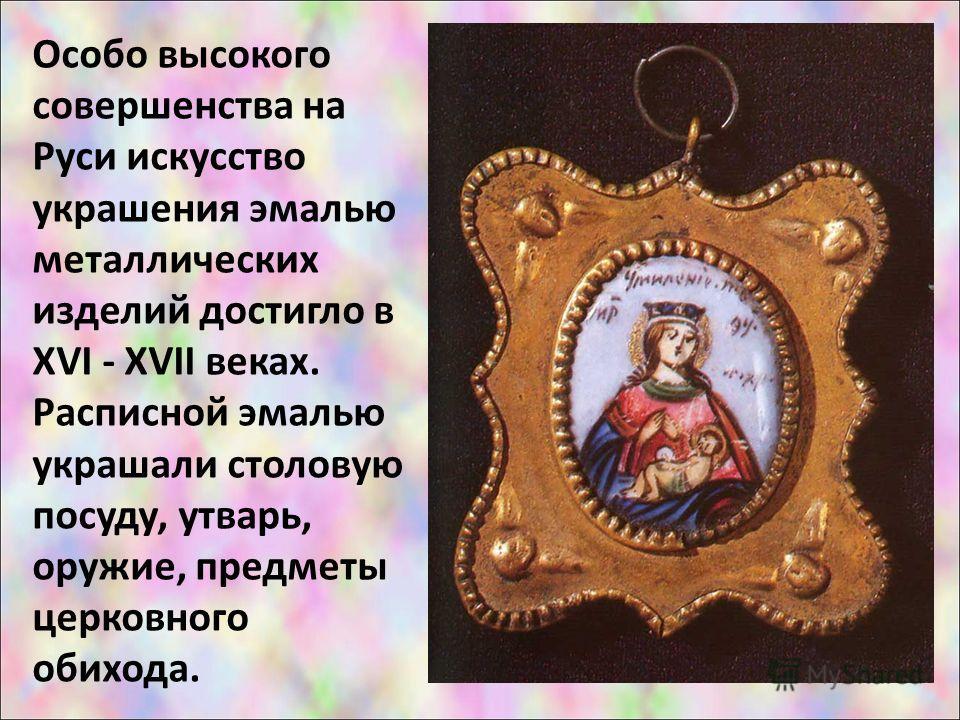 Особо высокого совершенства на Руси искусство украшения эмалью металлических изделий достигло в XVI - XVII веках. Расписной эмалью украшали столовую посуду, утварь, оружие, предметы церковного обихода.