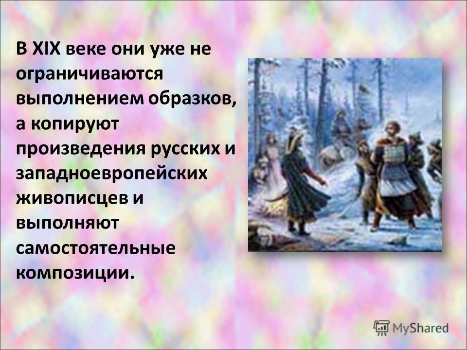 В XIX веке они уже не ограничиваются выполнением образков, а копируют произведения русских и западноевропейских живописцев и выполняют самостоятельные композиции.