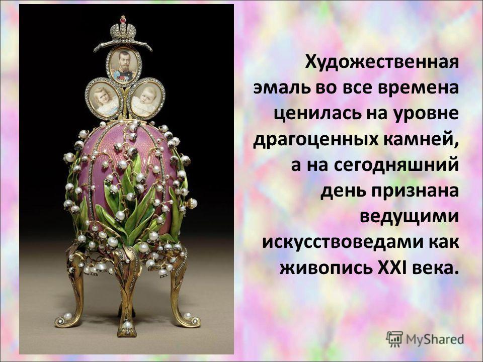 Художественная эмаль во все времена ценилась на уровне драгоценных камней, а на сегодняшний день признана ведущими искусствоведами как живопись XXI века.
