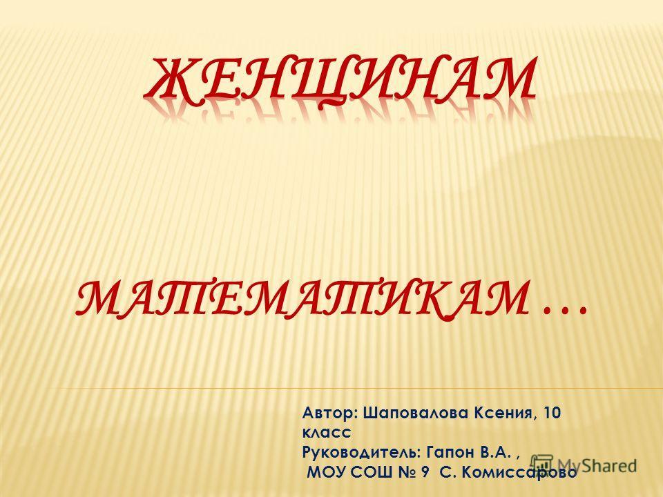 МАТЕМАТИКАМ … Автор: Шаповалова Ксения, 10 класс Руководитель: Гапон В.А., МОУ СОШ 9 С. Комиссарово