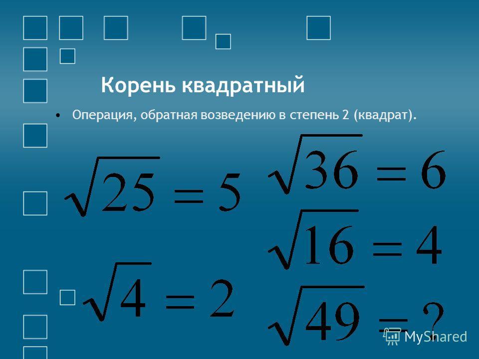 Корень квадратный Операция, обратная возведению в степень 2 (квадрат).
