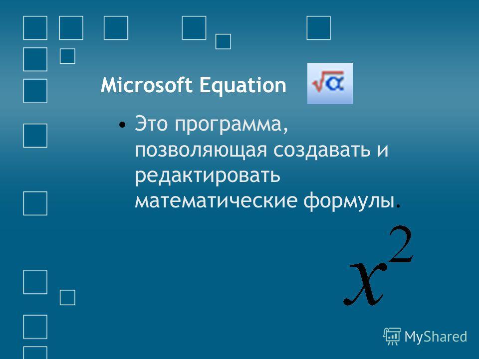 Microsoft Equation Это программа, позволяющая создавать и редактировать математические формулы.