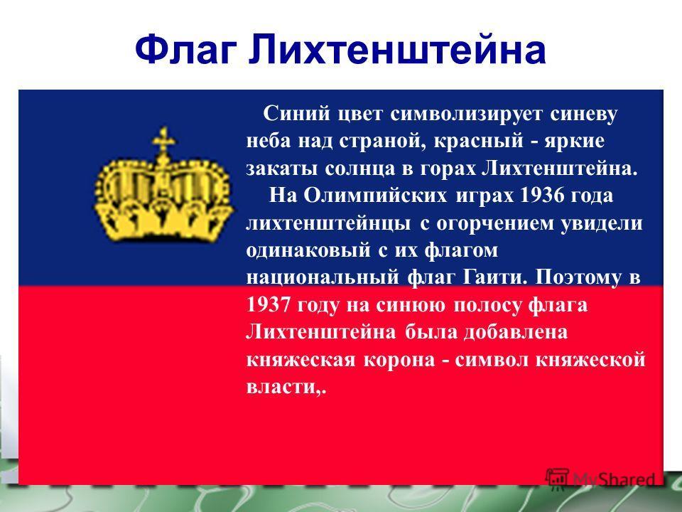 Флаг Лихтенштейна Синий цвет символизирует синеву неба над страной, красный - яркие закаты солнца в горах Лихтенштейна. На Олимпийских играх 1936 года лихтенштейнцы с огорчением увидели одинаковый с их флагом национальный флаг Гаити. Поэтому в 1937 г