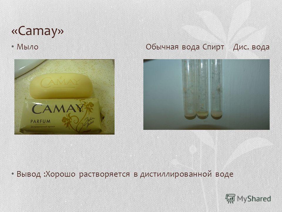 «Camay» Мыло Обычная вода Спирт Дис. вода Вывод :Хорошо растворяется в дистиллированной воде