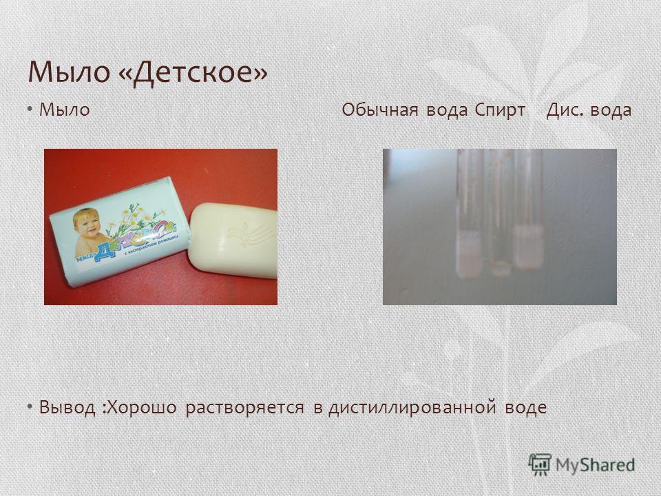 Мыло «Детское» Мыло Обычная вода Спирт Дис. вода Вывод :Хорошо растворяется в дистиллированной воде