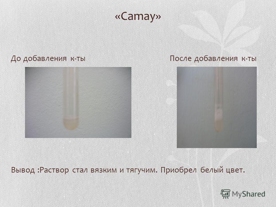 «Camay» До добавления к-ты После добавления к-ты Вывод :Раствор стал вязким и тягучим. Приобрел белый цвет.
