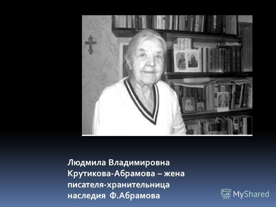 Людмила Владимировна Крутикова-Абрамова – жена писателя-хранительница наследия Ф.Абрамова