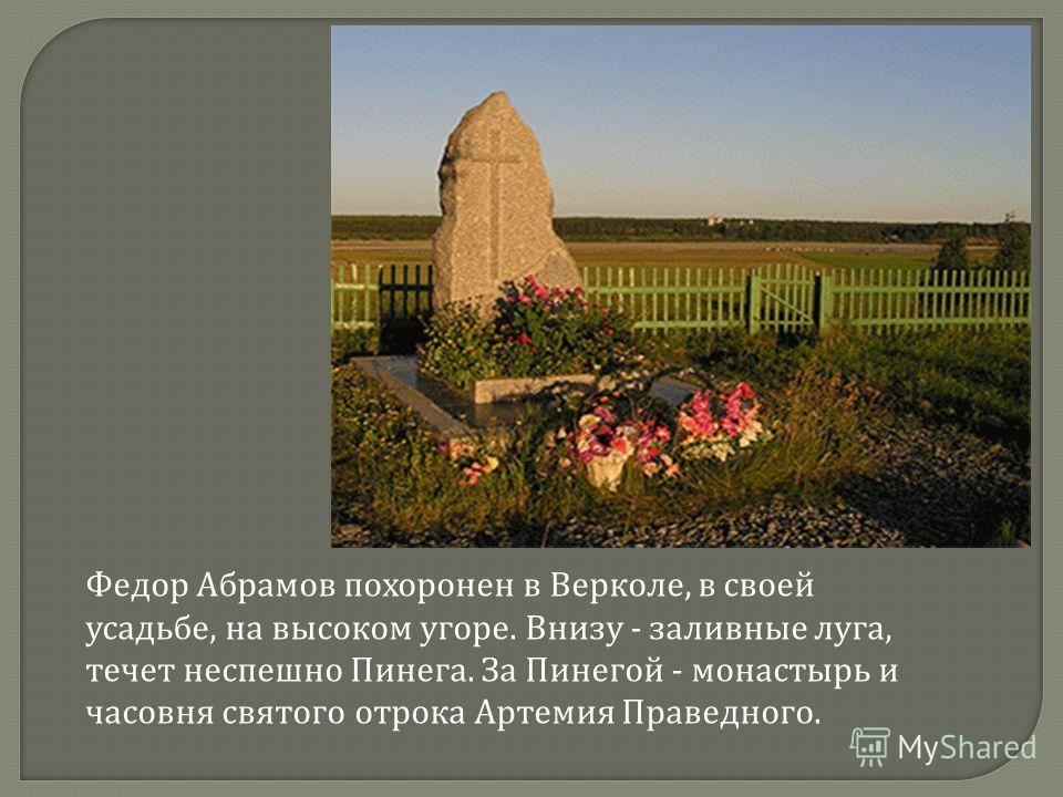 Федор Абрамов похоронен в Верколе, в своей усадьбе, на высоком угоре. Внизу - заливные луга, течет неспешно Пинега. За Пинегой - монастырь и часовня святого отрока Артемия Праведного.