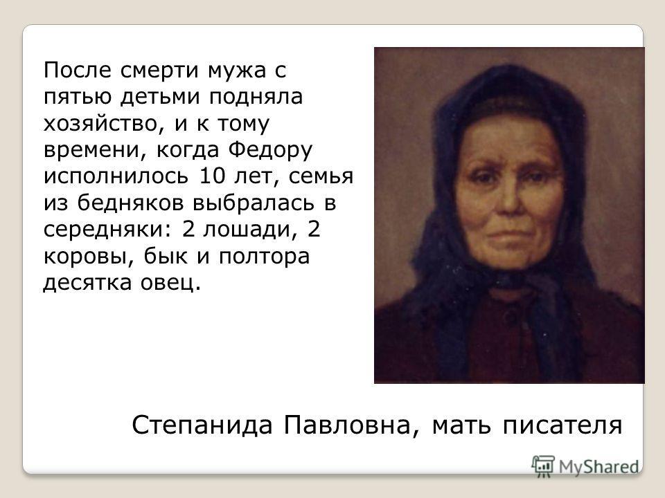 Степанида Павловна, мать писателя После смерти мужа с пятью детьми подняла хозяйство, и к тому времени, когда Федору исполнилось 10 лет, семья из бедняков выбралась в середняки: 2 лошади, 2 коровы, бык и полтора десятка овец.