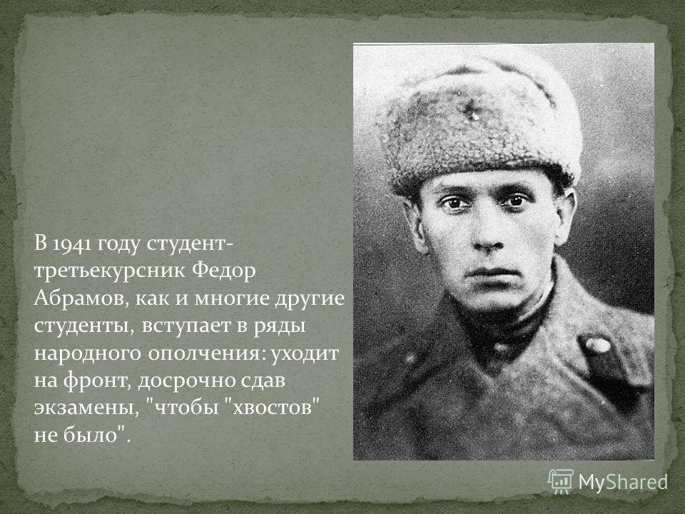 В 1941 году студент- третьекурсник Федор Абрамов, как и многие другие студенты, вступает в ряды народного ополчения: уходит на фронт, досрочно сдав экзамены, чтобы хвостов не было.