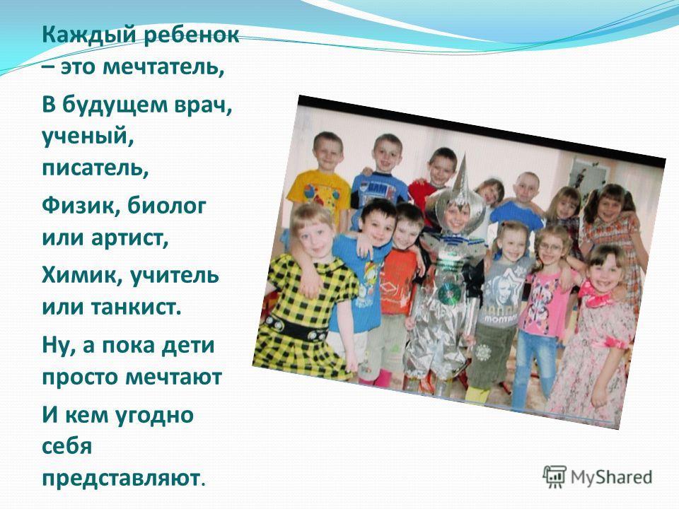 Каждый ребенок – это мечтатель, В будущем врач, ученый, писатель, Физик, биолог или артист, Химик, учитель или танкист. Ну, а пока дети просто мечтают И кем угодно себя представляют.