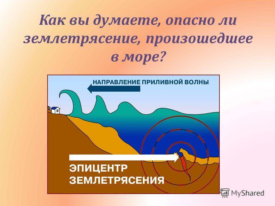 Как вы думаете, опасно ли землетрясение, произошедшее в море ?