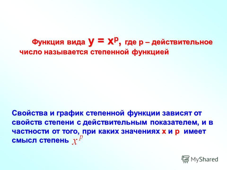 Функция вида у = хр, где р – действительное число называется степенной функцией Свойства и график степенной функции зависят от свойств степени с действительным показателем, и в частности от того, при каких значениях х и р имеет смысл степень