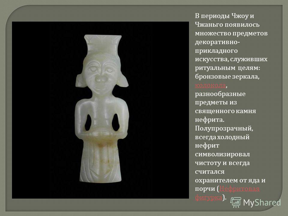 В периоды Чжоу и Чжаньго появилось множество предметов декоративно- прикладного искусства, служивших ритуальным целям: бронзовые зеркала, колокола, разнообразные предметы из священного камня нефрита. Полупрозрачный, всегда холодный нефрит символизиро