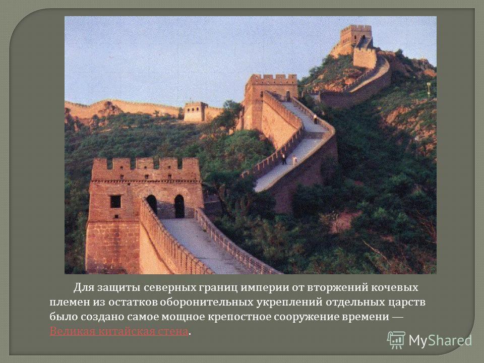 Для защиты северных границ империи от вторжений кочевых племен из остатков оборонительных укреплений отдельных царств было создано самое мощное крепостное сооружение времени Великая китайская стена. Великая китайская стена