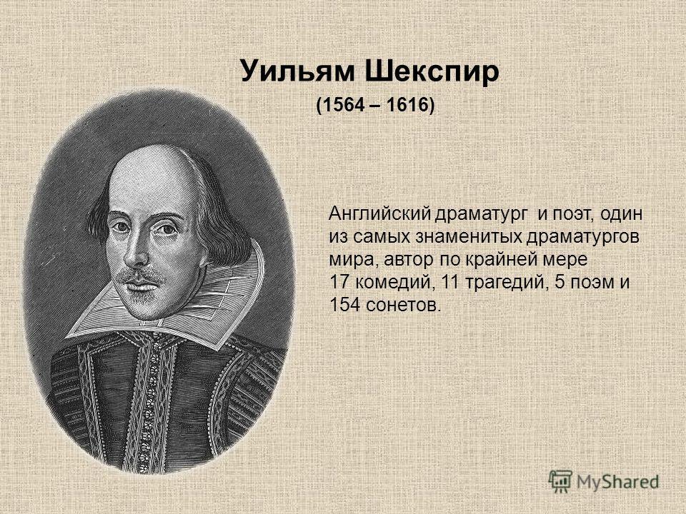 Уильям Шекспир (1564 – 1616) Английский драматург и поэт, один из самых знаменитых драматургов мира, автор по крайней мере 17 комедий, 11 трагедий, 5 поэм и 154 сонетов.