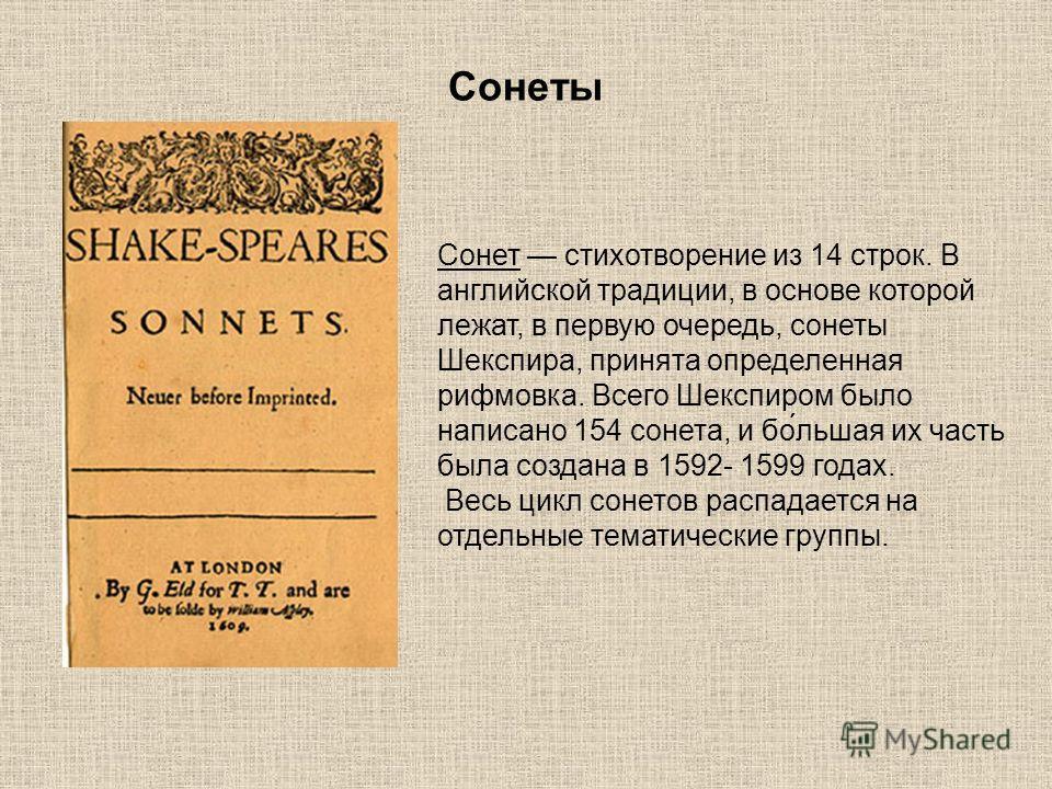 Сонеты Сонет стихотворение из 14 строк. В английской традиции, в основе которой лежат, в первую очередь, сонеты Шекспира, принята определенная рифмовка. Всего Шекспиром было написано 154 сонета, и бо́льшая их часть была создана в 1592- 1599 годах. Ве