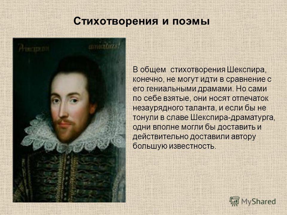 Стихотворения и поэмы В общем стихотворения Шекспира, конечно, не могут идти в сравнение с его гениальными драмами. Но сами по себе взятые, они носят отпечаток незаурядного таланта, и если бы не тонули в славе Шекспира-драматурга, одни вполне могли б