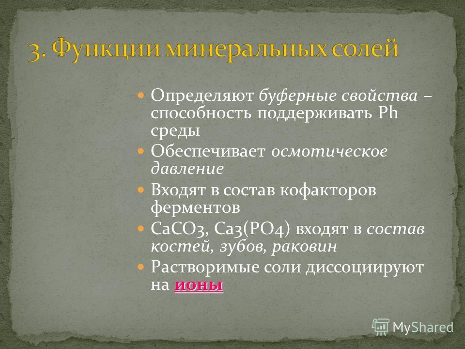 Определяют буферные свойства – способность поддерживать Ph среды Обеспечивает осмотическое давление Входят в состав кофакторов ферментов СаСО3, Са3(РО4) входят в состав костей, зубов, раковин ионы Растворимые соли диссоциируют на ионы
