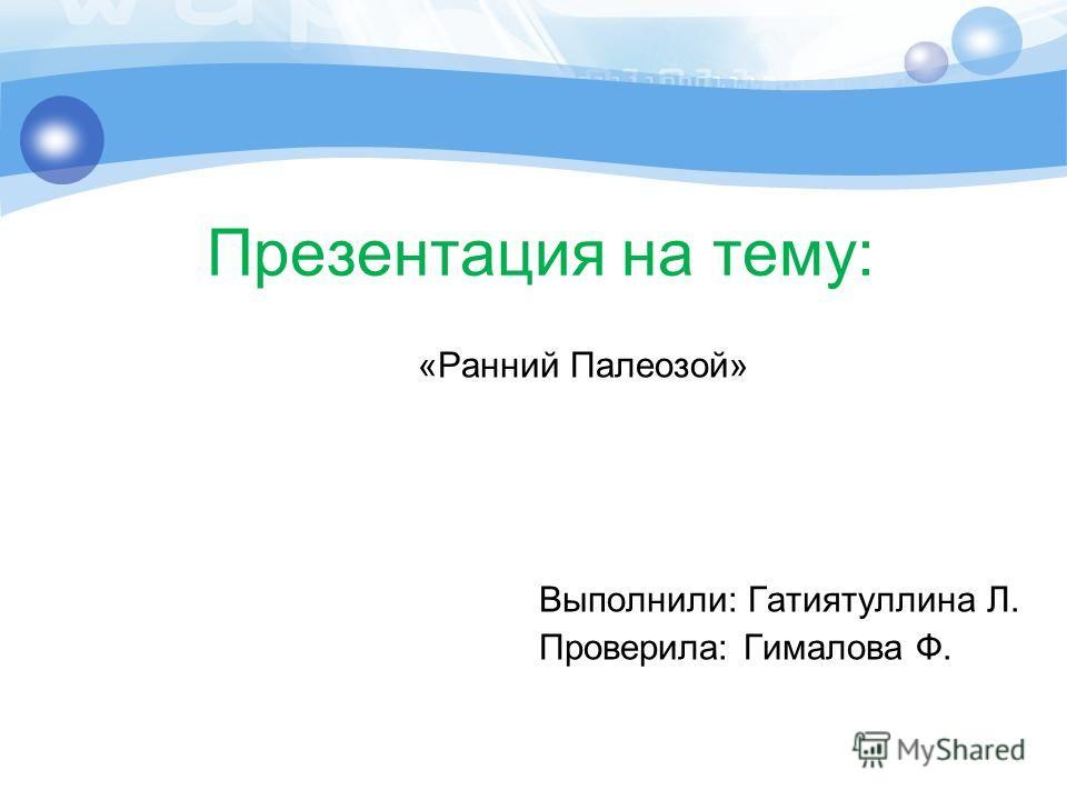 Презентация на тему: «Ранний Палеозой» Выполнили: Гатиятуллина Л. Проверила: Гималова Ф.