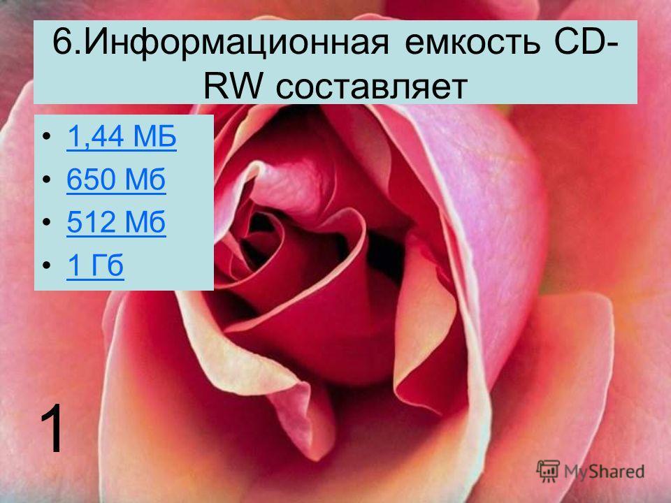 6.Информационная емкость CD- RW составляет 1,44 МБ 650 Мб 512 Мб 1 Гб 1