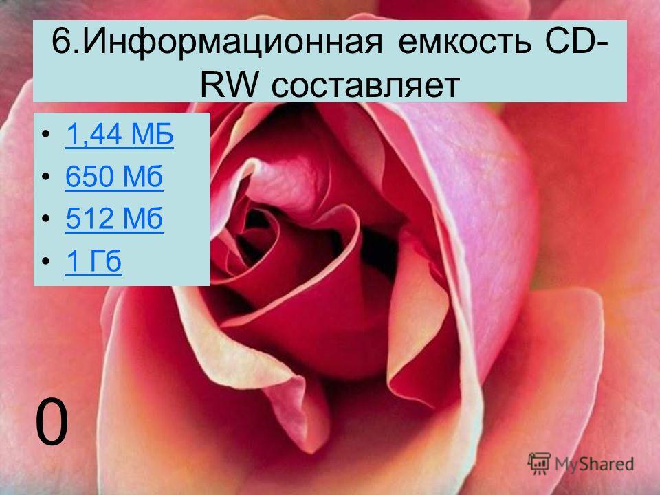6.Информационная емкость CD- RW составляет 1,44 МБ 650 Мб 512 Мб 1 Гб 0