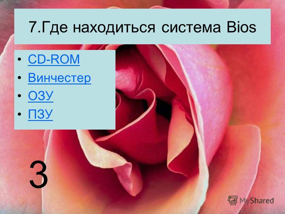 7.Где находиться система Bios CD-ROM Винчестер ОЗУ ПЗУ 3